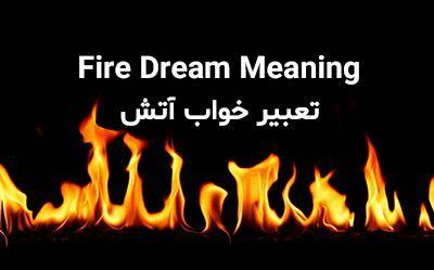 تعبیر خواب آتش | دیدن آتش و آتش سوزی در خواب چه معنایی دارد؟
